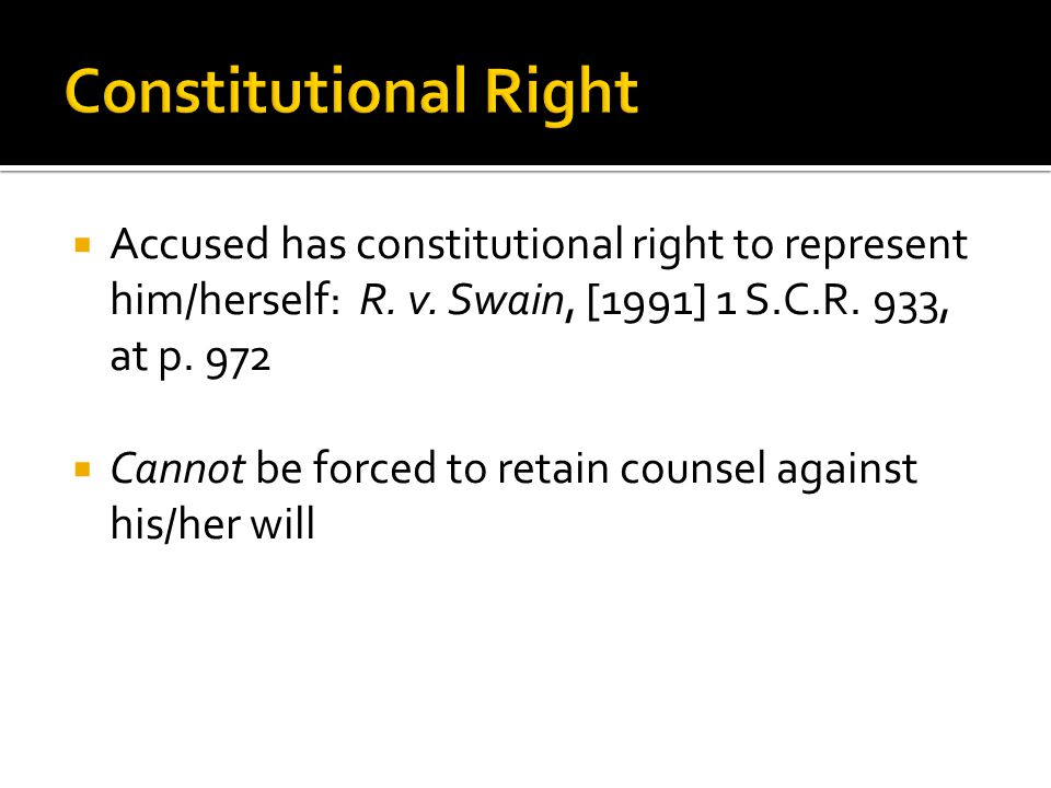 Constitutional Right Accused has constitutional right to represent him/herself: R. v. Swain, [1991] 1 S.C.R. 933, at p. 972.